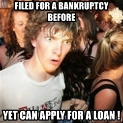 sudden realization guy - filed for a bankruptcy before yet can apply for a loan !
