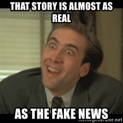 Nick Cage - that story is almost as real  as the fake news