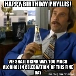 That escalated quickly-Ron Burgundy - Happy birthday Phyllis! We shall drink way too much alcohol in celebration  of this fine day