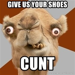 Crazy Camel lol - Give us your shoes Cunt