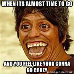 Crazy funny - when its almost time to go and you feel like your gonna go crazy