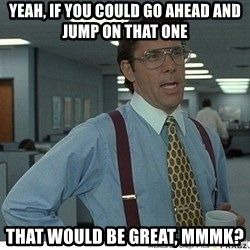 Yeah If You Could Just - YEah, if you could go ahead and jump on that one that would be great, mmmk?