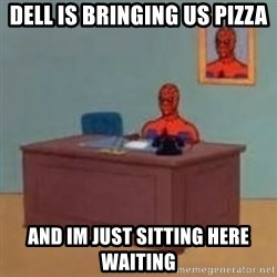 and im just sitting here masterbating - Dell is bringing us pizza and im just sitting here waiting