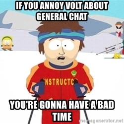 You're gonna have a bad time - if you annoy volt about general chat you're gonna have a bad time