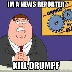 Grinds My Gears Peter Griffin - im a news reporter kill drumpf