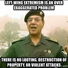 Baghdad Bob - left-wing extremism is an over exaggerated problem there is no looting, destruction of property, or violent attacks