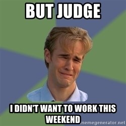 Sad Face Guy - But judge I didn't want to work this wEekend