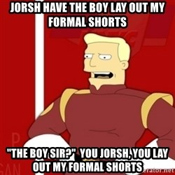 """Zapp Brannigan - Jorsh have the boy lay out my formal shorts """"the boy sir?""""  You Jorsh, you lay out my formal shorts"""
