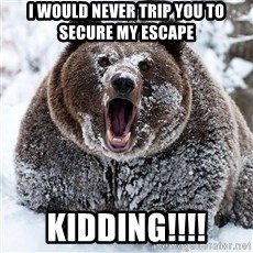 Cocaine Bear - I would never trip you to secure my escape  Kidding!!!!