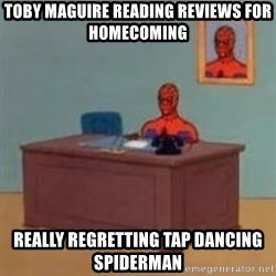 and im just sitting here masterbating - Toby Maguire reading reviews for homecoming really regretting tap dancing spiderman