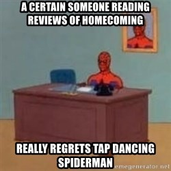 and im just sitting here masterbating - A certain someone reading reviews of homecoming really regrets tap dancing spiderman