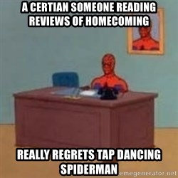 and im just sitting here masterbating - a certian someone reading reviews of homecoming really regrets tap dancing spiderman