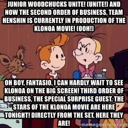 This is Spirou and Fantasio reporting... - Junior Woodchucks unite! (Unite!)And now the second order of business, Team Henshin is currently in production of the Klonoa movie! (Ooh!) Oh boy, Fantasio, I can hardly wait to see Klonoa on the big screen!Third order of business, the special surprise guest.The stars of the Klonoa movie are here tonight!Directly from the set, here they are!