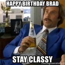 That escalated quickly-Ron Burgundy - Happy Birthday Brad Stay Classy