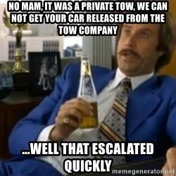 That escalated quickly-Ron Burgundy - no mam, it was a private tow, we can not get your car released from the tow company ...well that escalated quickly