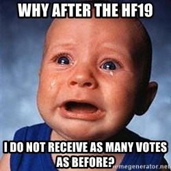 Crying Baby - Why after the HF19 I do not receive as many votes as before?