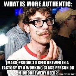 Super Smart Hipster - What is more authentic: Mass-produced beer brewed in a factory by a working class person or microbrewery beer?