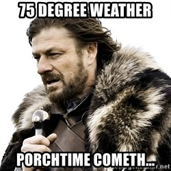 Brace yourself - 75 DEGREE WEATHER PORCHTIME COMETH...