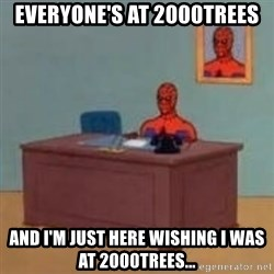 and im just sitting here masterbating - Everyone's at 2000trees and I'm just here wishing I was at 2000trees...