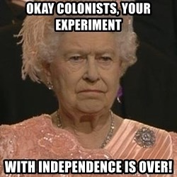 Queen Elizabeth Meme - Okay colonists, your experiment with independence is over!