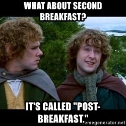 "What about second breakfast? - What about second breakfast? it's called ""post-breakfast."""