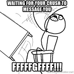 Desk Flip Rage Guy - Waiting for your crush to message you Fffffgffff!!!