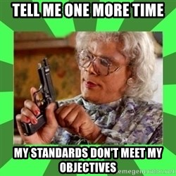 Madea - Tell me one more time my standards don't meet my objectives