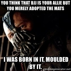 Bane Permission to Die - You think that bjj is your allie but you merely adopted the mats  I was born in it, moulded by it.
