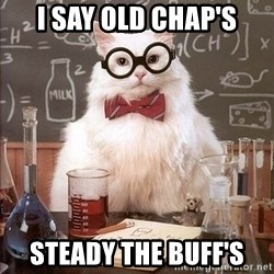 Chemistry Cat - I SAY OLD CHAP's steady the buff's