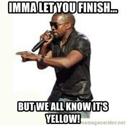Imma Let you finish kanye west - Imma let you finish... But we all know it's yellow!