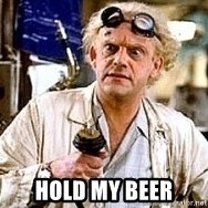 Doc Back to the future -   hold my beer