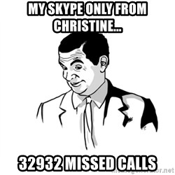 if you know what - MY SKYPE ONLY FROM CHRISTINE... 32932 MISSED CALLS