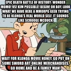 Spirou finds the internet - EPIC Death BATTLE OF HISTORY: WONDER MOMO! VS! KIM POSSIBLE! BEGIN! Oh boy, Look what we have here A MMORPG geek trying to be Klonoa's real world self. It sounds like Scrooge McDuck Wait for Klonoa movie honey, go put on some Sword Art Online merchandises. Go home and be a family man!