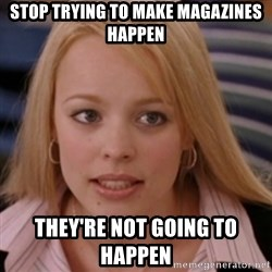 mean girls - Stop Trying To Make Magazines HAppen They're not going to Happen