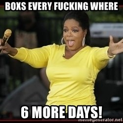 Overly-Excited Oprah!!!  - boxs every fucking where 6 more days!