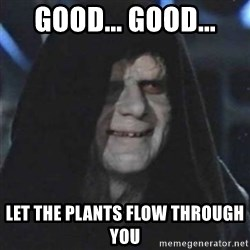 Sith Lord - Good... good... let the plants flow through you