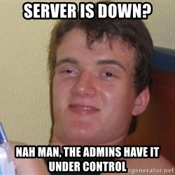 high/drunk guy - server is down? nah man, the admins have it under control