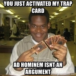 You just activated my trap card - You just activated my trap card ad hominem isnt an argument