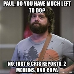 Alan Hangover - Paul, Do you have much left to do? No, just 6 cris reports, 2 merlins, and Copa