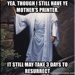 Hell Yeah Jesus - Yea, though i still have ye mother's printer. IT STILL MAY TAKE 3 DAYS TO RESURRECT