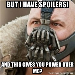Bane - but i have spoilers! and this gives you power over me?