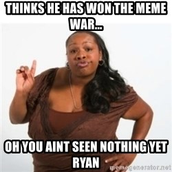 strong independent black woman asdfghjkl - Thinks he has won the meme war... Oh you aint seen nothing yet ryan