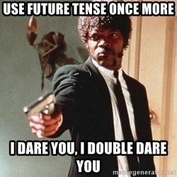 I double dare you - Use Future Tense Once More I dare you, I double Dare you