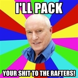 Alf Stewart - I'll pack  Your shit to the rafters!