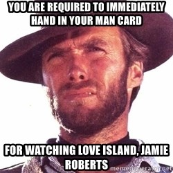 Clint Eastwood - you are required to immediately hand in your man card for watching love island, jamie roberts