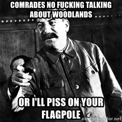 Joseph Stalin - Comrades no fucking talking about woodlands or i'll piss on your flagpole