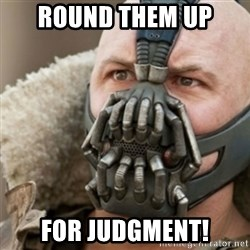 Bane - round them up for judgment!