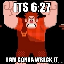 Wreck-It Ralph  - Its 6:27  I am gonna wreck it