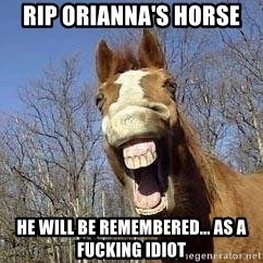 Horse - RIP Orianna's Horse He will be remembered... as a fucking idiot