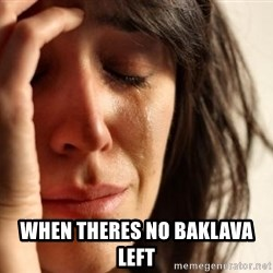 First World Problems -  When theres no baklava left
